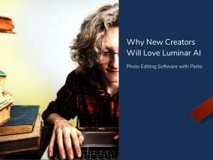 Why New Creators Will Love Luminar AI